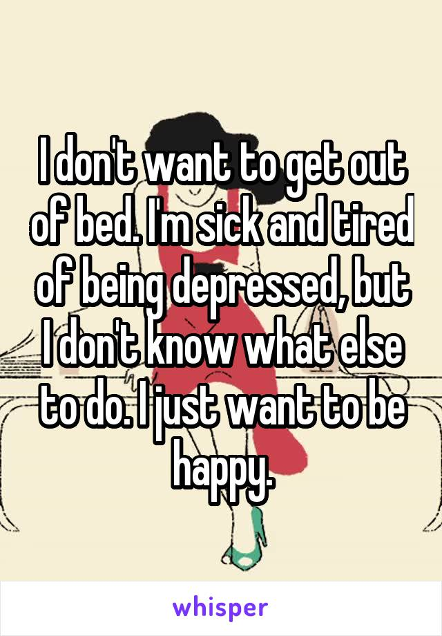 I don't want to get out of bed. I'm sick and tired of being depressed, but I don't know what else to do. I just want to be happy.