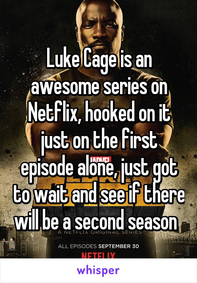 Luke Cage is an awesome series on Netflix, hooked on it just on the first episode alone, just got to wait and see if there will be a second season