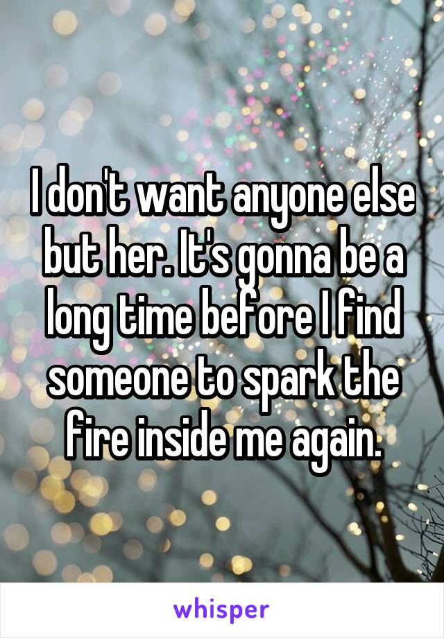 I don't want anyone else but her. It's gonna be a long time before I find someone to spark the fire inside me again.