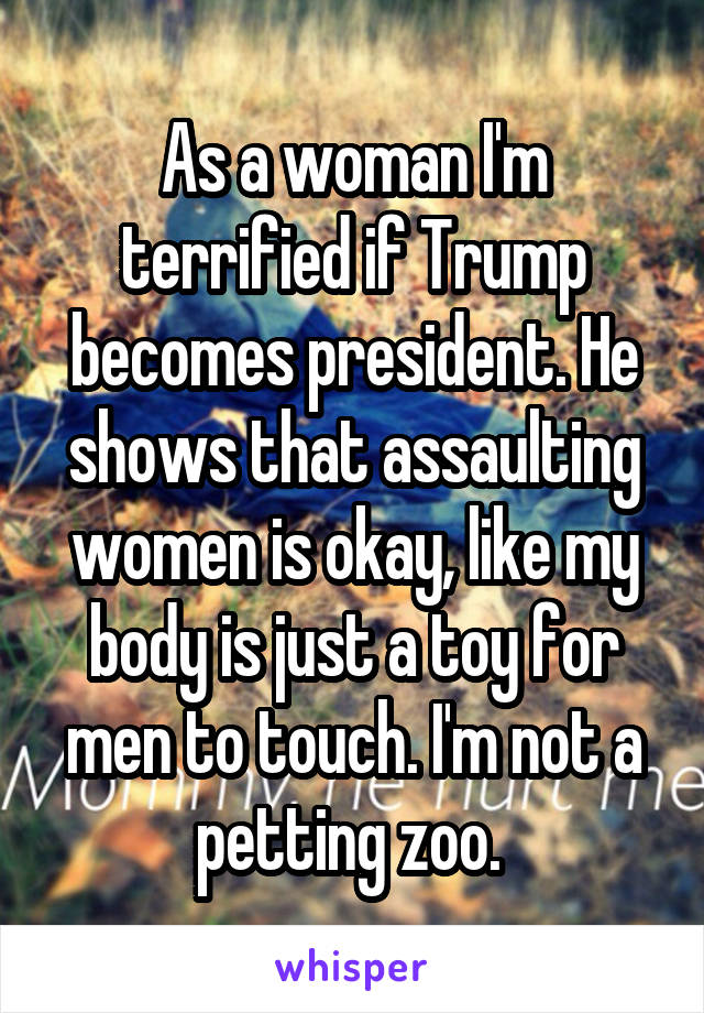As a woman I'm terrified if Trump becomes president. He shows that assaulting women is okay, like my body is just a toy for men to touch. I'm not a petting zoo.