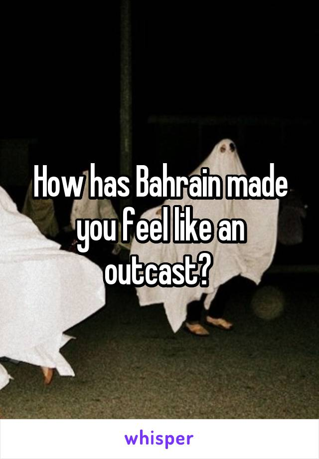 How has Bahrain made you feel like an outcast?