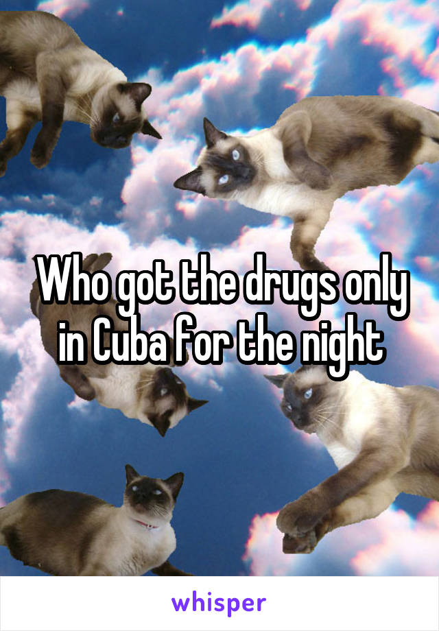 Who got the drugs only in Cuba for the night