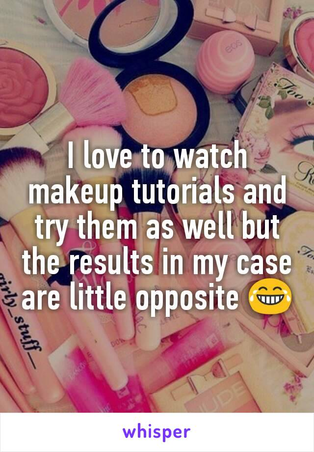 I love to watch makeup tutorials and try them as well but the results in my case are little opposite 😂