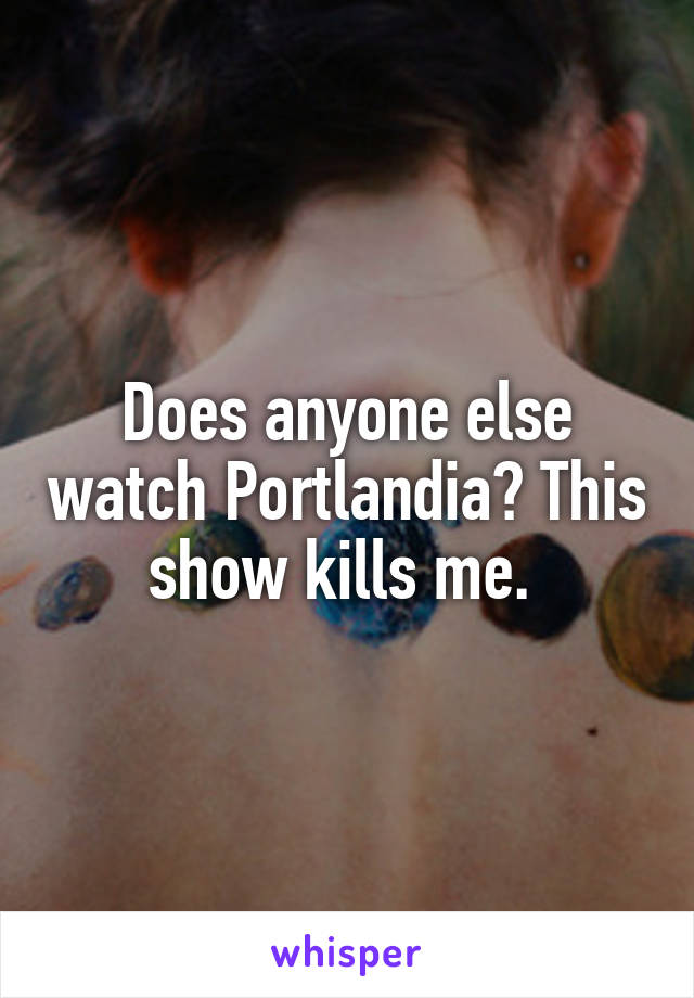 Does anyone else watch Portlandia? This show kills me.
