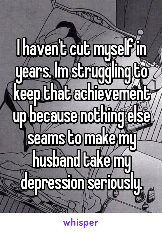 I haven't cut myself in years. Im struggling to keep that achievement up because nothing else seams to make my husband take my depression seriously.