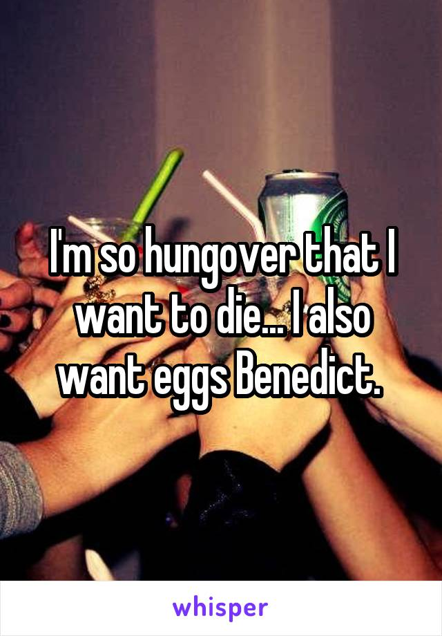 I'm so hungover that I want to die... I also want eggs Benedict.