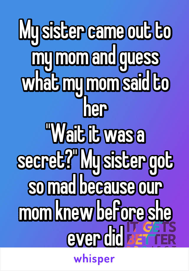 """My sister came out to my mom and guess what my mom said to her """"Wait it was a secret?"""" My sister got so mad because our mom knew before she ever did"""