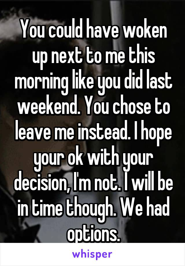 You could have woken up next to me this morning like you did last weekend. You chose to leave me instead. I hope your ok with your decision, I'm not. I will be in time though. We had options.