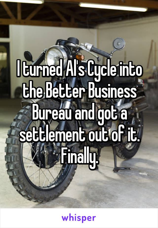 I turned Al's Cycle into the Better Business Bureau and got a settlement out of it. Finally.