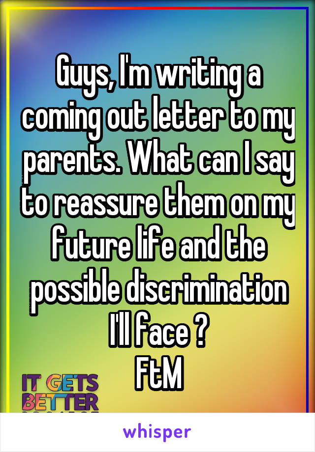 Guys, I'm writing a coming out letter to my parents. What can I say to reassure them on my future life and the possible discrimination I'll face ? FtM