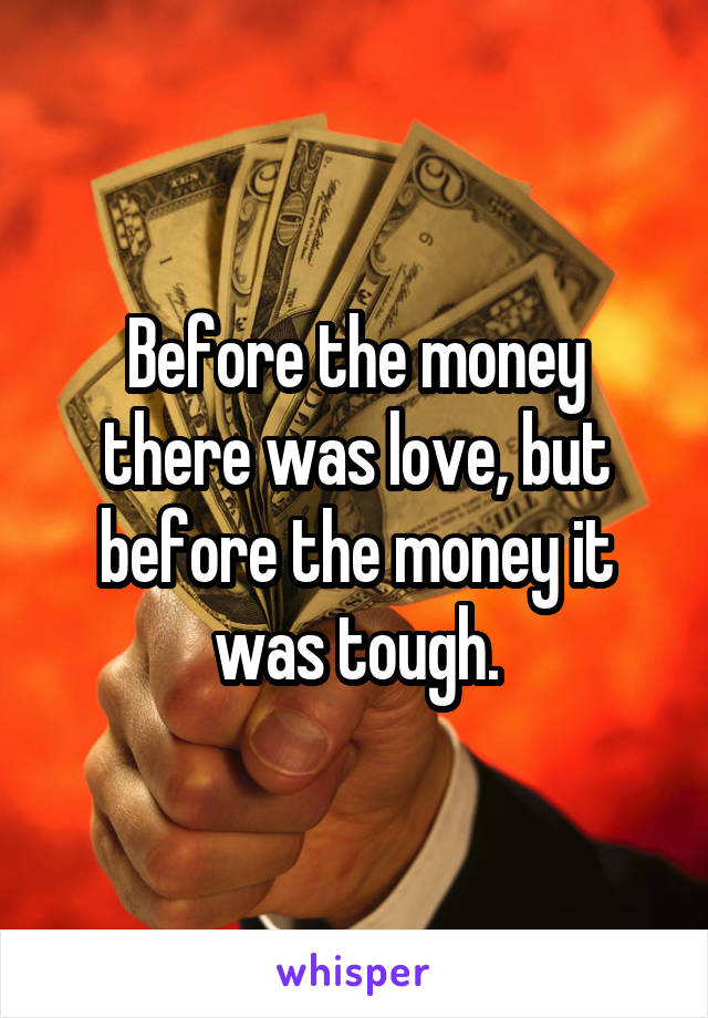 Before the money there was love, but before the money it was tough.