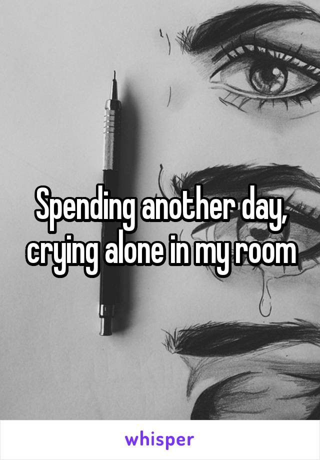 Spending another day, crying alone in my room