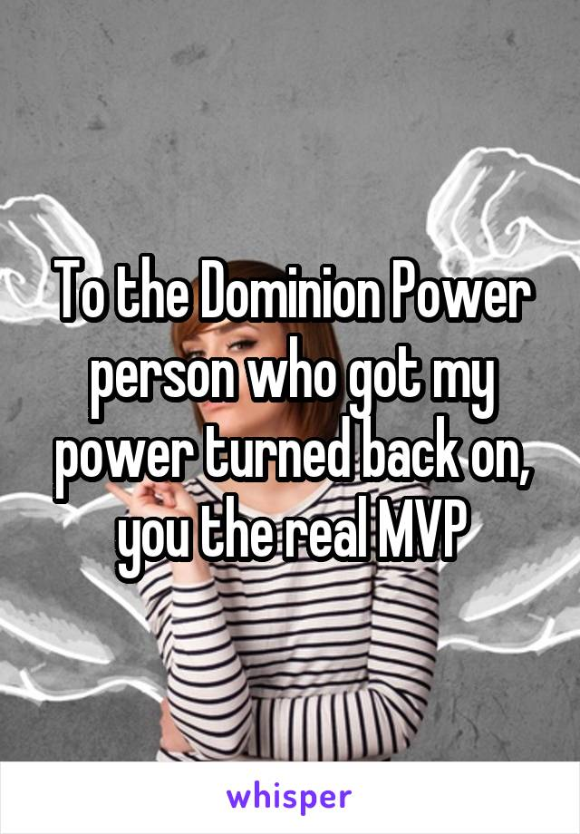 To the Dominion Power person who got my power turned back on, you the real MVP
