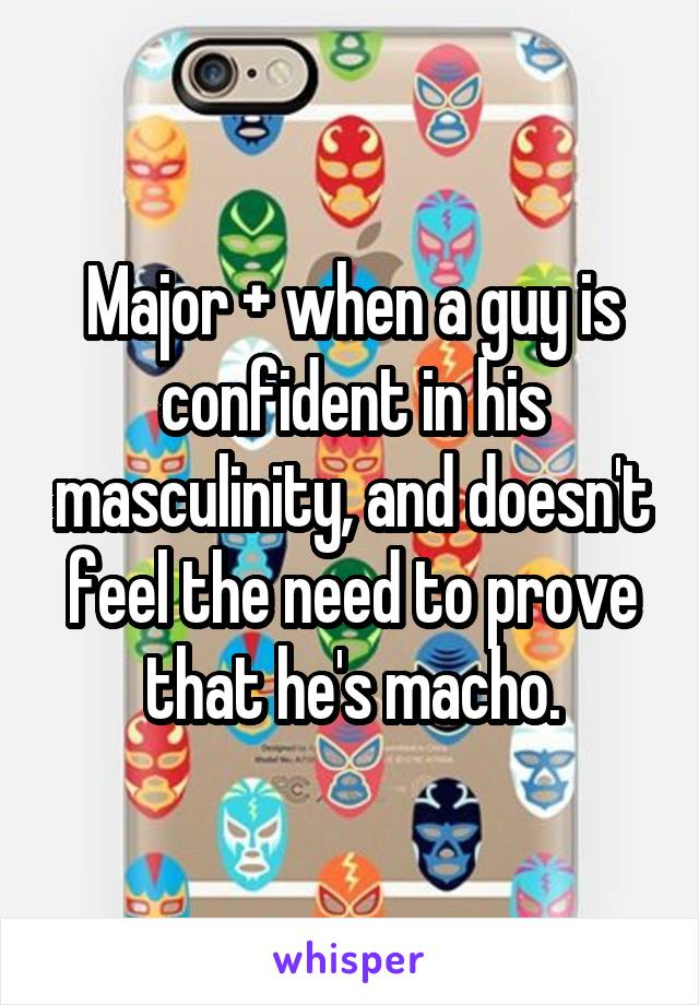 Major + when a guy is confident in his masculinity, and doesn't feel the need to prove that he's macho.