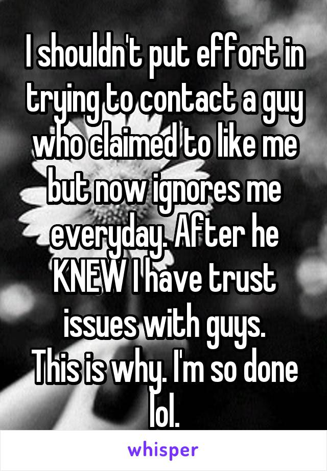 I shouldn't put effort in trying to contact a guy who claimed to like me but now ignores me everyday. After he KNEW I have trust issues with guys. This is why. I'm so done lol.