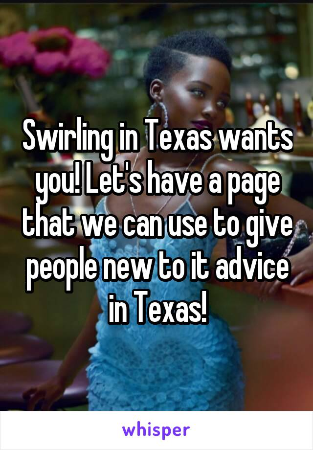Swirling in Texas wants you! Let's have a page that we can use to give people new to it advice in Texas!