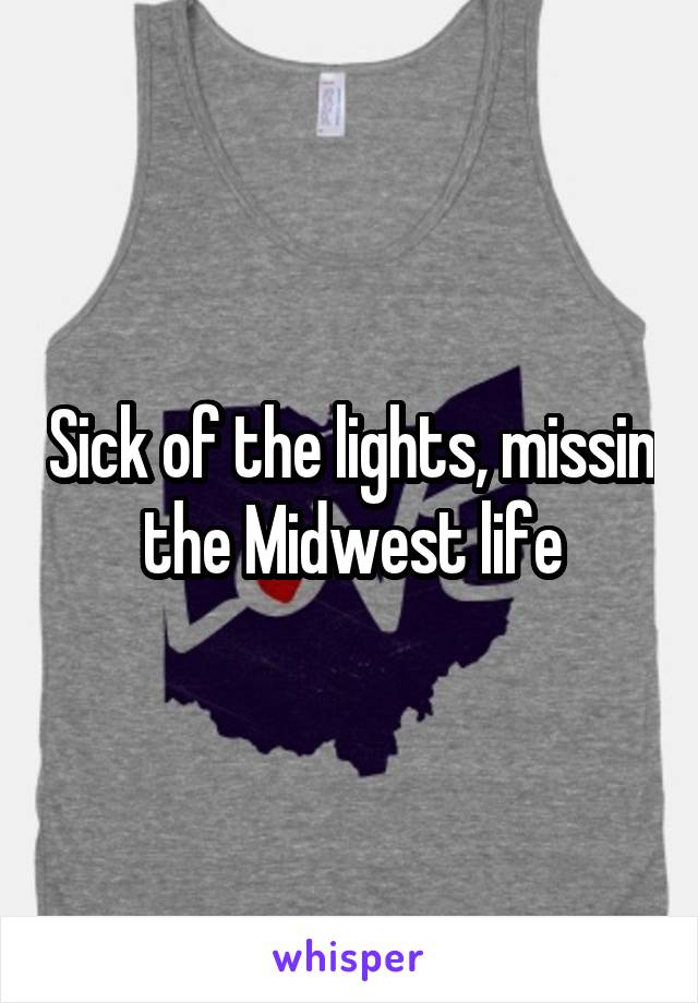 Sick of the lights, missin the Midwest life