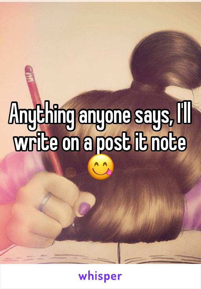 Anything anyone says, I'll write on a post it note 😋
