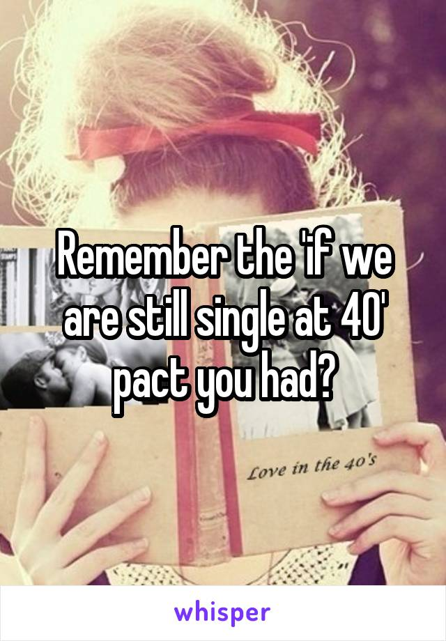 Remember the 'if we are still single at 40' pact you had?
