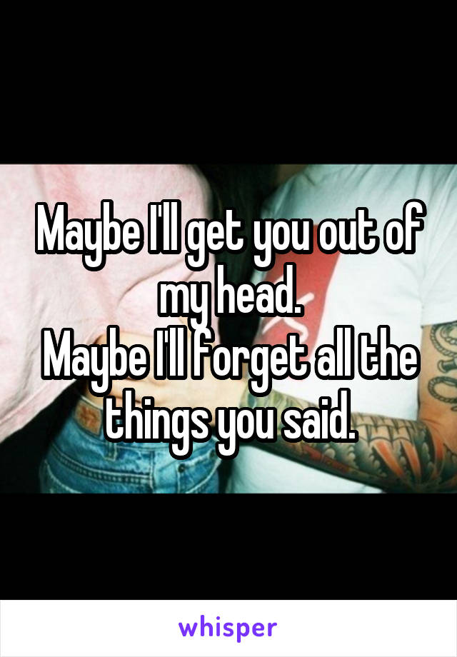 Maybe I'll get you out of my head. Maybe I'll forget all the things you said.