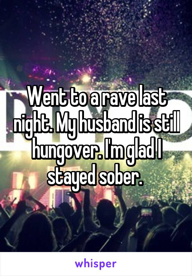 Went to a rave last night. My husband is still hungover. I'm glad I stayed sober.