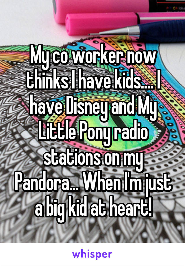 My co worker now thinks I have kids.... I have Disney and My Little Pony radio stations on my Pandora... When I'm just a big kid at heart!
