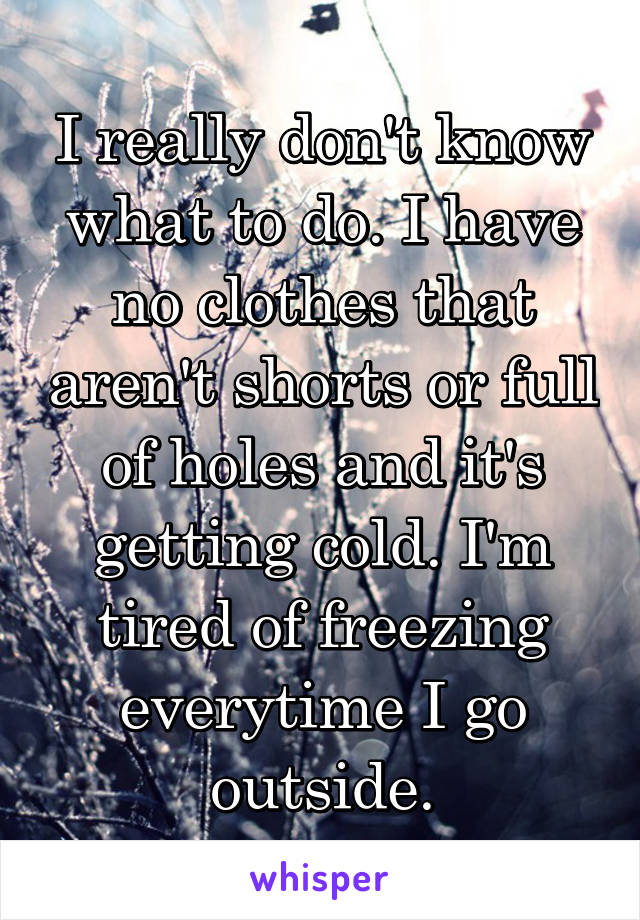 I really don't know what to do. I have no clothes that aren't shorts or full of holes and it's getting cold. I'm tired of freezing everytime I go outside.
