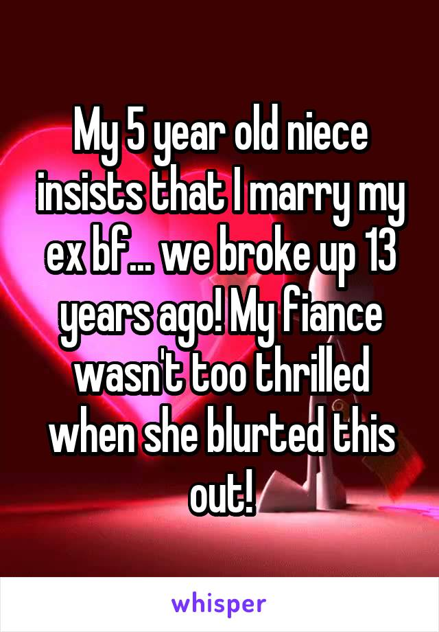 My 5 year old niece insists that I marry my ex bf... we broke up 13 years ago! My fiance wasn't too thrilled when she blurted this out!