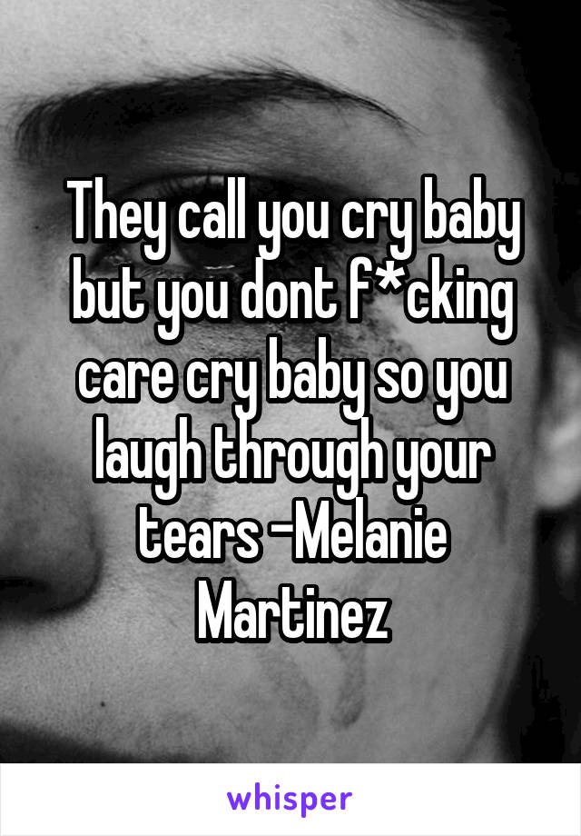 They call you cry baby but you dont f*cking care cry baby so you laugh through your tears -Melanie Martinez