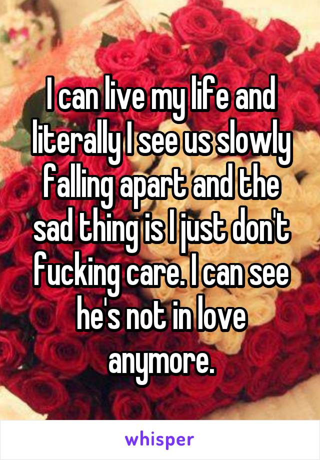 I can live my life and literally I see us slowly falling apart and the sad thing is I just don't fucking care. I can see he's not in love anymore.