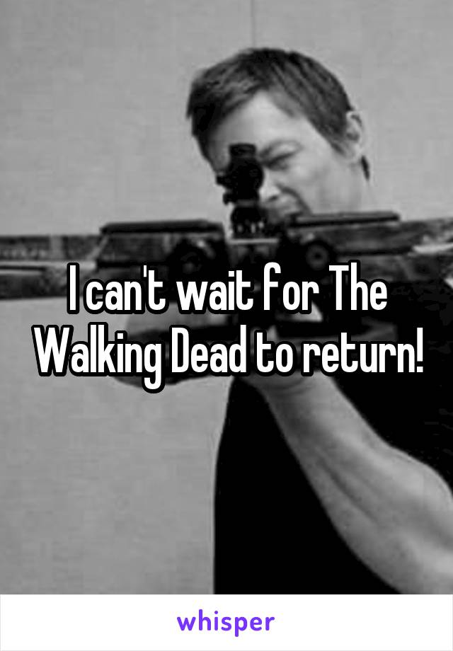 I can't wait for The Walking Dead to return!