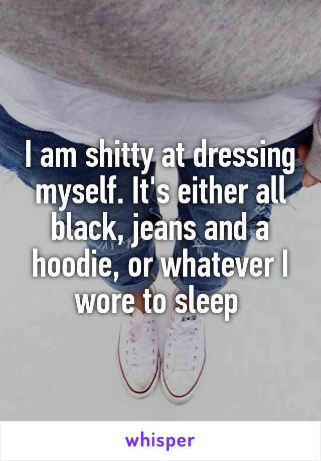 I am shitty at dressing myself. It's either all black, jeans and a hoodie, or whatever I wore to sleep