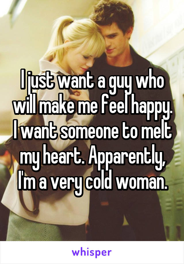 I just want a guy who will make me feel happy. I want someone to melt my heart. Apparently, I'm a very cold woman.