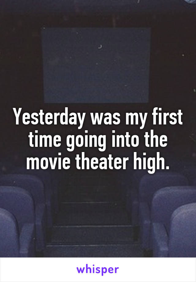 Yesterday was my first time going into the movie theater high.