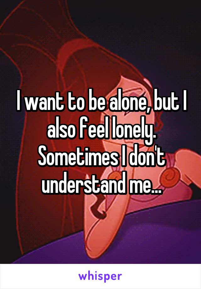 I want to be alone, but I also feel lonely. Sometimes I don't understand me...