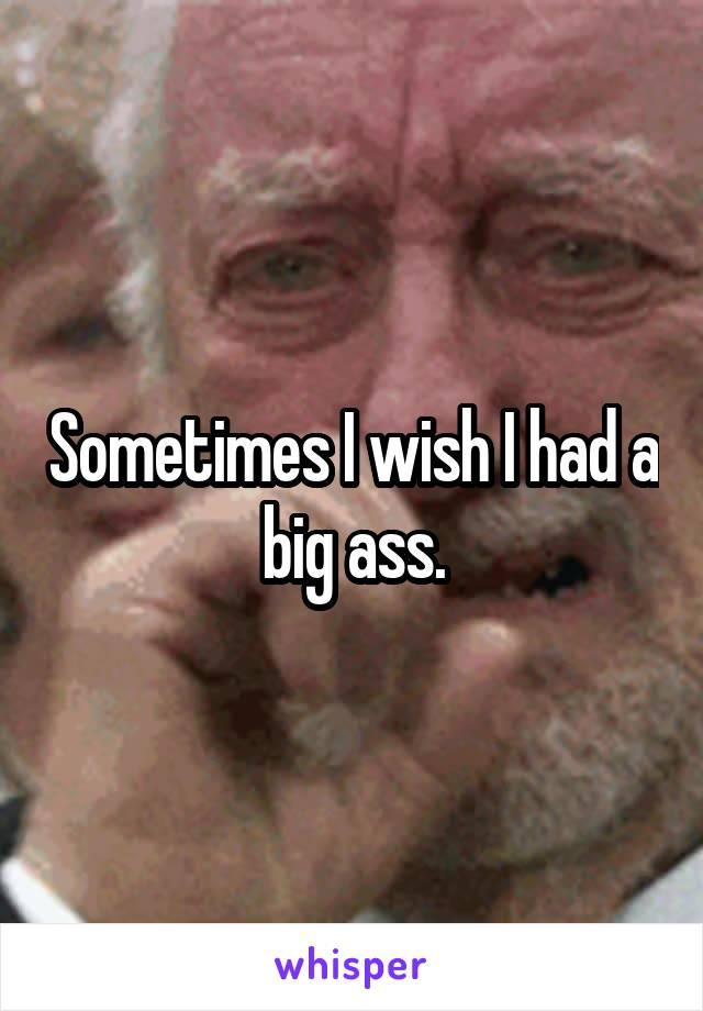 Sometimes I wish I had a big ass.