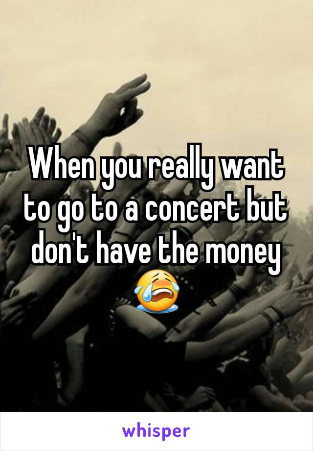 When you really want to go to a concert but don't have the money 😭