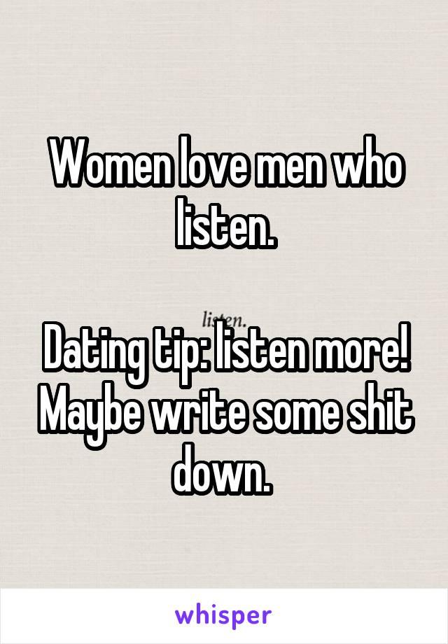 Women love men who listen.  Dating tip: listen more! Maybe write some shit down.