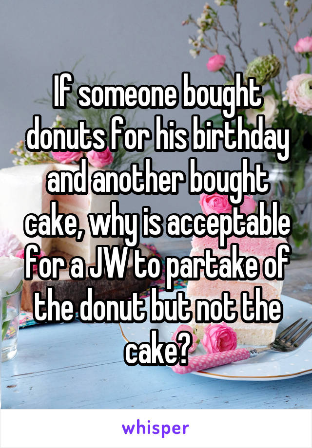If someone bought donuts for his birthday and another bought cake, why is acceptable for a JW to partake of the donut but not the cake?