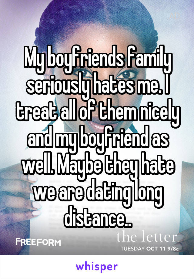 My boyfriends family seriously hates me. I treat all of them nicely and my boyfriend as well. Maybe they hate we are dating long distance..