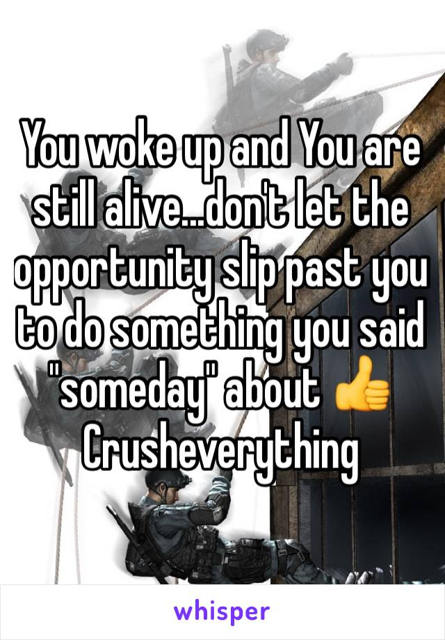 """You woke up and You are still alive...don't let the opportunity slip past you to do something you said """"someday"""" about 👍 Crusheverything"""