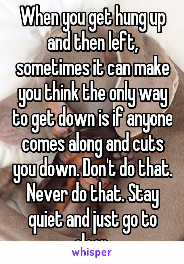 When you get hung up and then left, sometimes it can make you think the only way to get down is if anyone comes along and cuts you down. Don't do that. Never do that. Stay quiet and just go to sleep.