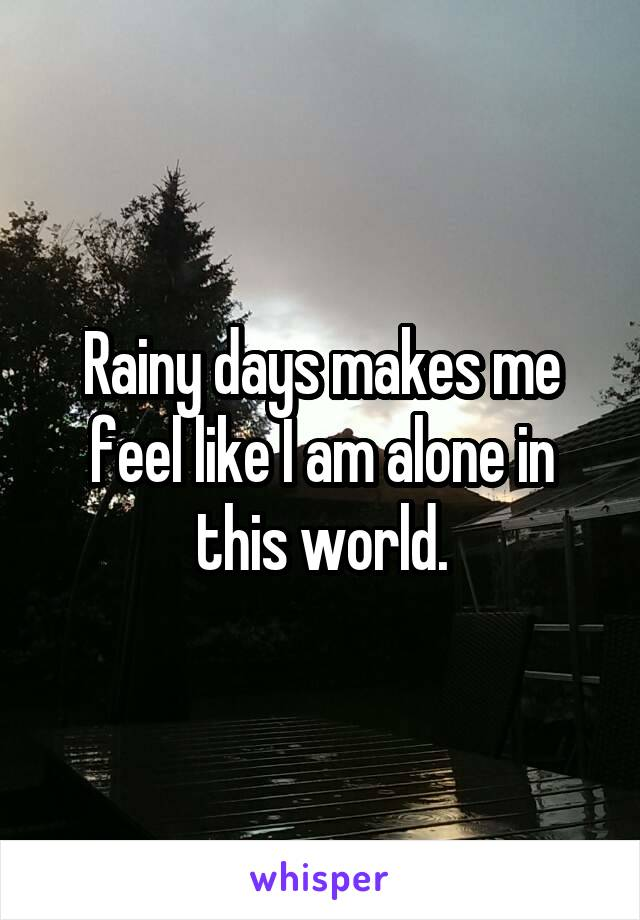 Rainy days makes me feel like I am alone in this world.