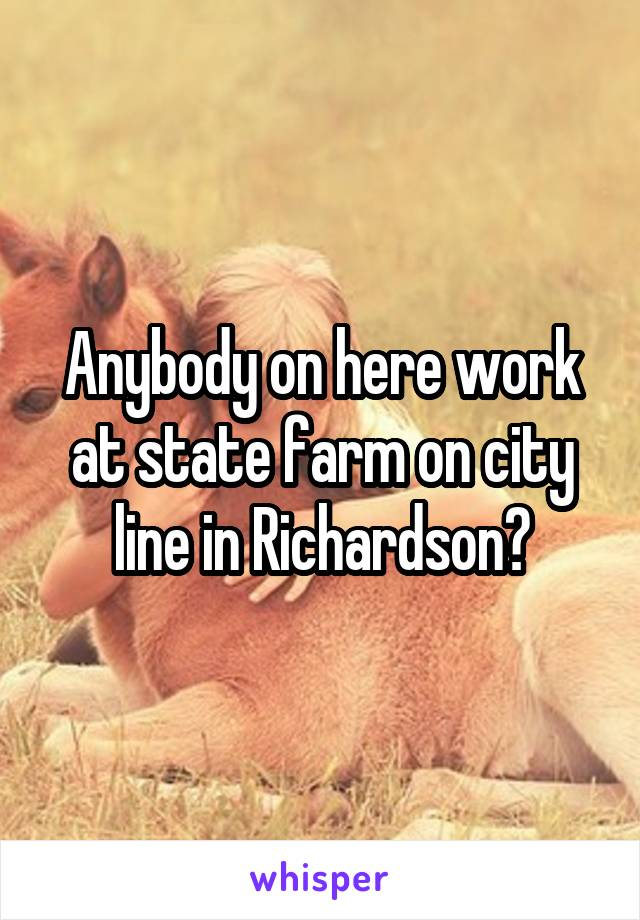 Anybody on here work at state farm on city line in Richardson?