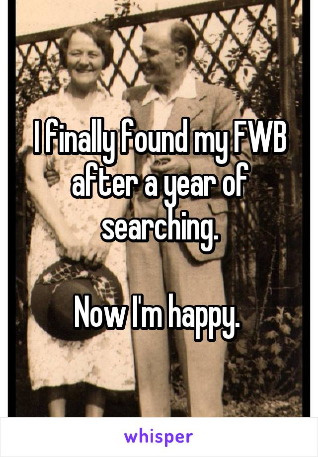 I finally found my FWB after a year of searching.  Now I'm happy.