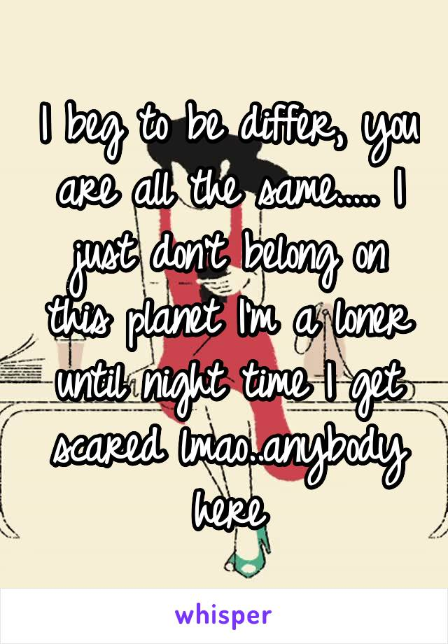 I beg to be differ, you are all the same..... I just don't belong on this planet I'm a loner until night time I get scared lmao..anybody here
