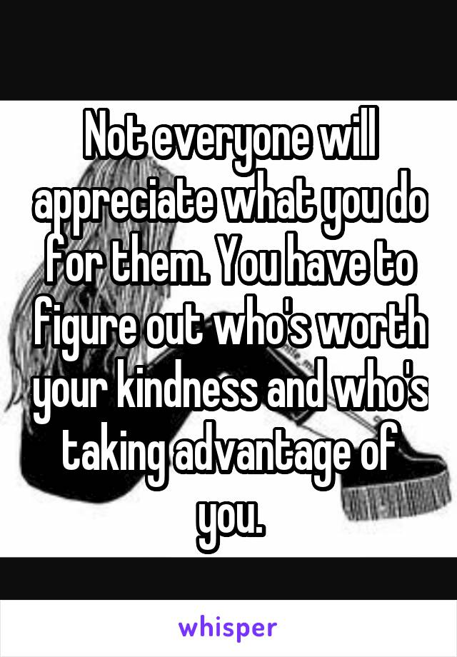 Not everyone will appreciate what you do for them. You have to figure out who's worth your kindness and who's taking advantage of you.
