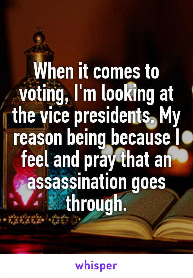 When it comes to voting, I'm looking at the vice presidents. My reason being because I feel and pray that an assassination goes through.