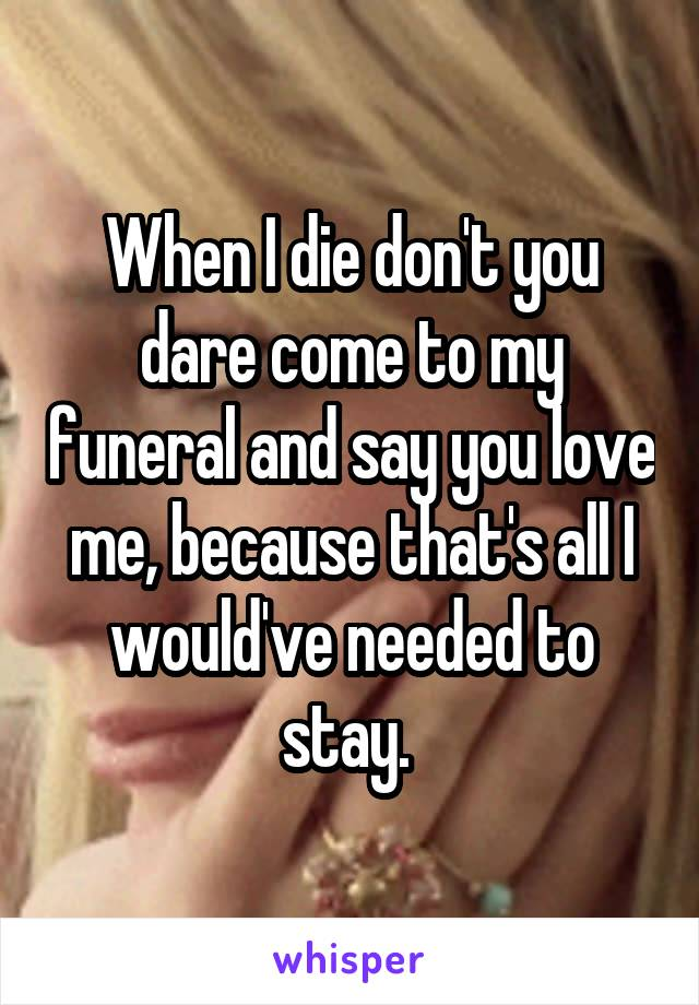 When I die don't you dare come to my funeral and say you love me, because that's all I would've needed to stay.