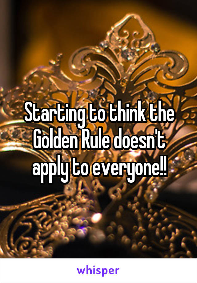 Starting to think the Golden Rule doesn't apply to everyone!!